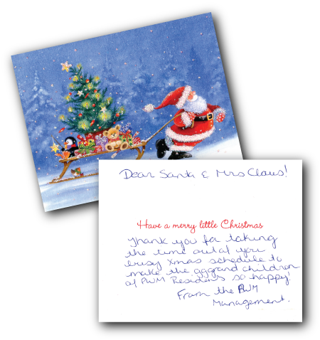 Dear Santa & Mrs. Claus, Thank you for taking the time out of your busy Xmas schedule to make the great grandchildren of PWM Residents so happy! From the BWM Management