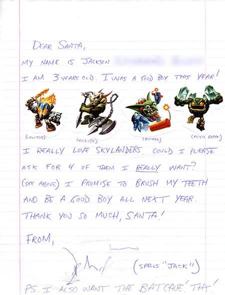 Dear Santa, My name is Jackson. I am 3 years old. I was a good boy this year! I really love Skylanders, could I please ask for 4 of them I really want? (See above) I promise to brush my teeth and be a good boy all next year. Thank you so much Santa! From Jack, PS: I also want the Batcave! Thanks!
